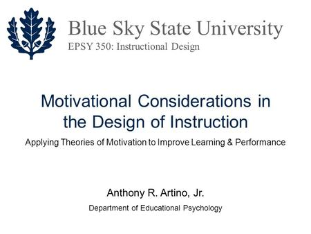 <strong>Motivational</strong> Considerations in the Design of Instruction Anthony R. Artino, Jr. Department of Educational Psychology Blue Sky State University EPSY 350: