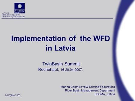 LATVIJAS VIDES, ĢEOLOĢIJAS UN METEOROLOĢIJAS AĢENTŪRA © LVĢMA 2005 Implementation of the WFD in Latvia TwinBasin Summit Rochehaut, 16-20.04.2007. Marina.