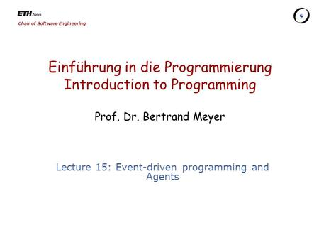 Chair of Software Engineering Einführung in die Programmierung Introduction <strong>to</strong> Programming Prof. Dr. Bertrand Meyer Lecture 15: Event-driven programming.