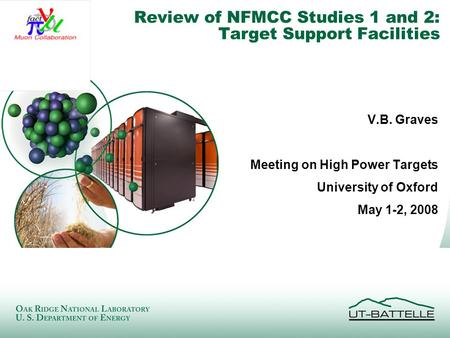 Managed by UT-Battelle for the Department of Energy Review of NFMCC Studies 1 and 2: Target Support Facilities V.B. Graves Meeting on High Power Targets.