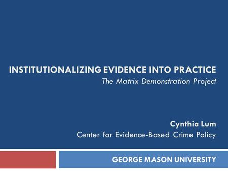 INSTITUTIONALIZING EVIDENCE INTO PRACTICE The Matrix Demonstration Project Cynthia Lum Center for Evidence-Based Crime Policy GEORGE MASON UNIVERSITY.