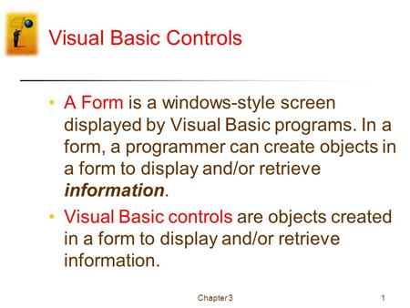 Chapter 31 Visual Basic Controls A Form is a windows-style screen displayed by Visual Basic programs. In a form, a programmer can create objects in a form.