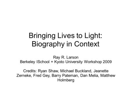 Bringing Lives to Light: Biography in Context Ray R. Larson Berkeley ISchool + Kyoto University Workshop 2009 Credits: Ryan Shaw, Michael Buckland, Jeanette.