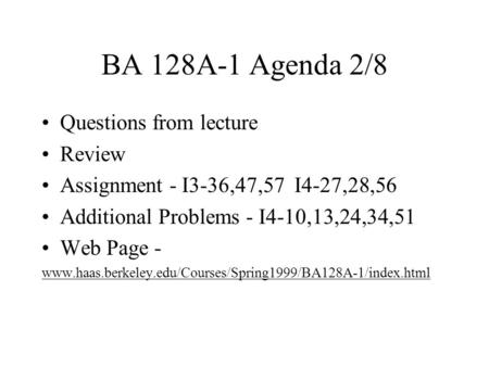 BA 128A-1 Agenda 2/8 Questions from lecture Review Assignment - I3-36,47,57 I4-27,28,56 Additional Problems - I4-10,13,24,34,51 Web Page - www.haas.berkeley.edu/Courses/Spring1999/BA128A-1/index.html.