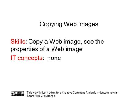 Copying Web images Skills: Copy a Web image, see the properties of a Web image IT concepts: none This work is licensed under a Creative Commons Attribution-Noncommercial-