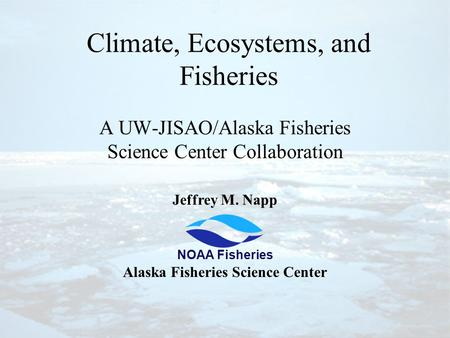 Climate, Ecosystems, and Fisheries A UW-JISAO/Alaska Fisheries Science Center Collaboration Jeffrey M. Napp Alaska Fisheries Science Center NOAA Fisheries.