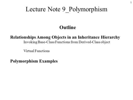 1 Lecture Note 9_Polymorphism Outline Relationships Among Objects in an Inheritance Hierarchy Invoking Base-Class Functions from Derived-Class object Virtual.