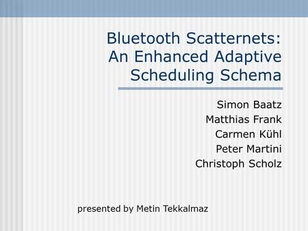 Bluetooth Scatternets: An Enhanced Adaptive Scheduling Schema Simon Baatz Matthias Frank Carmen Kühl Peter Martini Christoph Scholz presented by Metin.