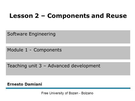Software Engineering Module 1 -Components Teaching unit 3 – Advanced development Ernesto Damiani Free University of Bozen - Bolzano Lesson 2 – Components.