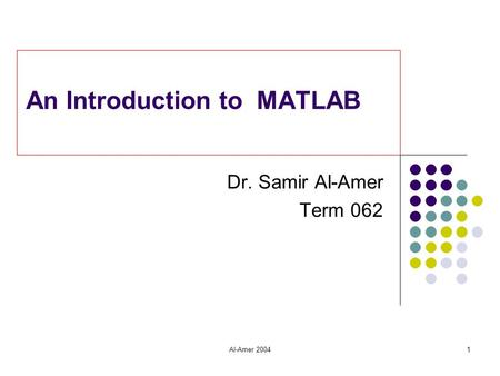 Al-Amer 20041 An Introduction to MATLAB Dr. Samir Al-Amer Term 062.