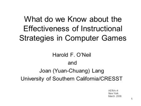 1 What do we Know about the Effectiveness of Instructional Strategies in Computer Games Harold F. O'Neil and Joan (Yuan-Chuang) Lang University of Southern.