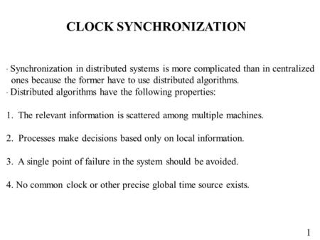 1 CLOCK SYNCHRONIZATION  Synchronization in distributed systems is more complicated than in centralized ones because the former have to use distributed.