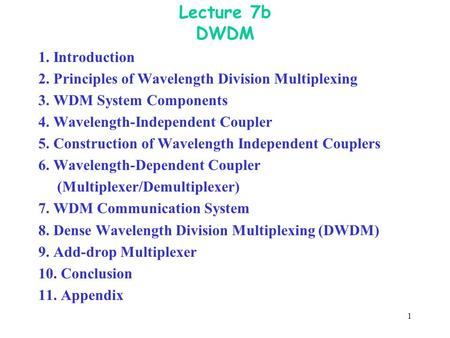 1 Lecture 7b DWDM 1. Introduction 2. Principles of Wavelength Division Multiplexing 3. WDM System Components 4. Wavelength-Independent Coupler 5. Construction.