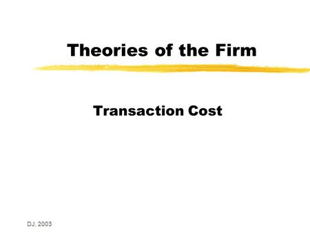 DJ, 2003 Theories of the Firm Transaction Cost. DJ, 2003 Introduction z Coase – on the nature of the firm y Firms exist to minimise transaction costs.