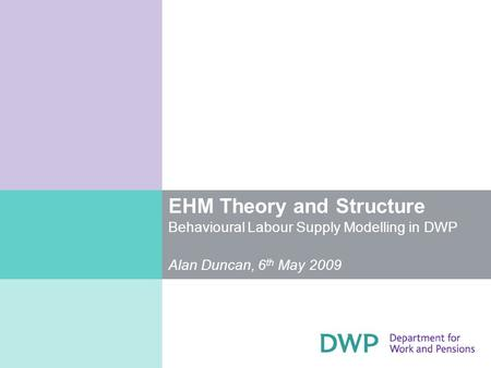 EHM Theory and Structure Behavioural Labour Supply Modelling in DWP Alan Duncan, 6 th May 2009.
