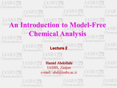 An Introduction to Model-Free Chemical Analysis Hamid Abdollahi IASBS, Zanjan   Lecture 2.