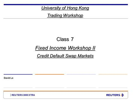 REUTERS 3000 XTRA University of Hong Kong Trading Workshop David Lo Class 7 Fixed Income Workshop II Credit Default Swap Markets.