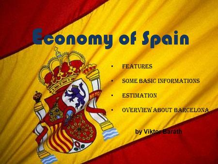 E conomy of Spain Features Some basic informations Estimation Overview about Barcelona by Viktor Baráth.