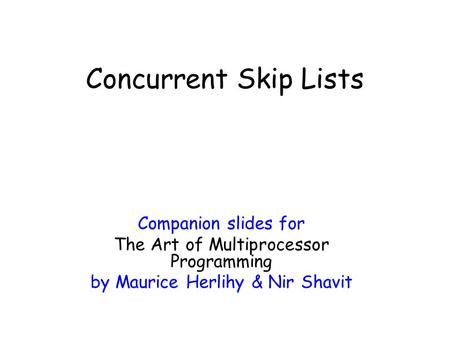 Companion slides for The Art of Multiprocessor Programming by Maurice Herlihy & Nir Shavit Concurrent Skip Lists.
