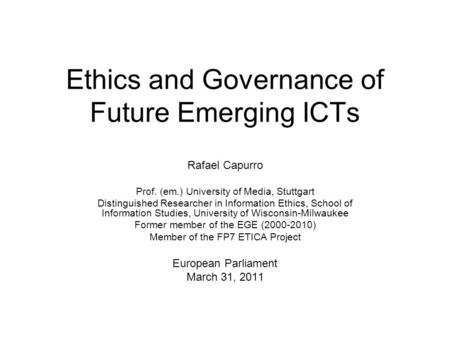 Ethics and Governance of Future Emerging ICTs Rafael Capurro Prof. (em.) University of Media, Stuttgart Distinguished Researcher in Information Ethics,