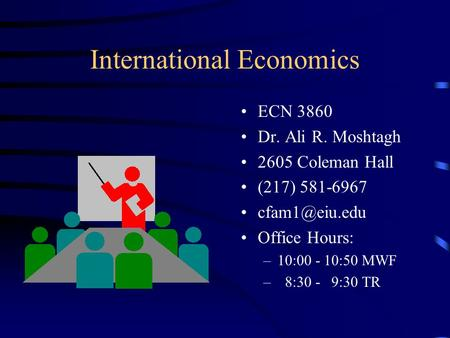 International Economics ECN 3860 Dr. Ali R. Moshtagh 2605 Coleman Hall (217) 581-6967 Office Hours: –10:00 - 10:50 MWF – 8:30 - 9:30 TR.