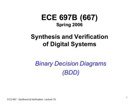 ECE 667 - Synthesis & Verification - Lecture 10 1 ECE 697B (667) Spring 2006 ECE 697B (667) Spring 2006 Synthesis and Verification of Digital Systems Binary.