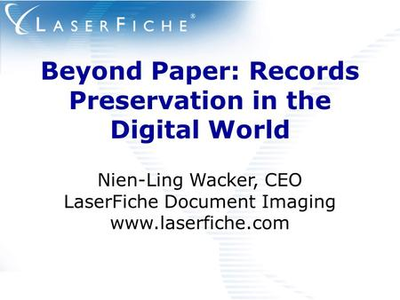 Beyond Paper: Records Preservation in the Digital World Nien-Ling Wacker, CEO LaserFiche Document Imaging www.laserfiche.com.