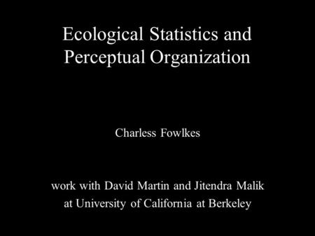 1 Ecological Statistics and Perceptual Organization Charless Fowlkes work with David Martin and Jitendra Malik at University of California at Berkeley.