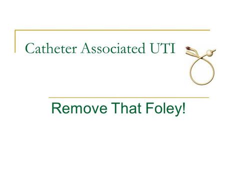Catheter Associated UTI Remove That Foley!. Objectives Review evidence that foley catheters cause infection Employ algorithm to determine if foley catheter.