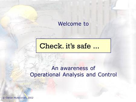 Welcome to An awareness of Operational Analysis and Control Check. it's safe... © Ciaran McAleenan, 2002.