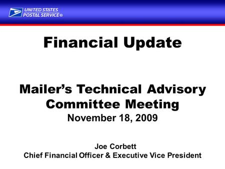 ® Financial Update Mailer's Technical Advisory Committee Meeting November 18, 2009 Joe Corbett Chief Financial Officer & Executive Vice President.