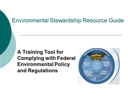 Environmental Stewardship Resource Guide A Training Tool for Complying with Federal Environmental Policy and Regulations.
