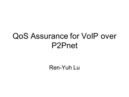 QoS Assurance for VoIP over P2Pnet Ren-Yuh Lu. Outline Introduction –MobileLAN –P2Pnet –Motivation –Problem Description Our Approach –Partial-Reliable.