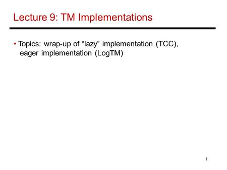 "1 Lecture 9: TM Implementations Topics: wrap-up of ""lazy"" implementation (TCC), eager implementation (LogTM)"