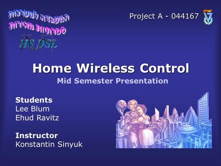 Home Wireless Control Students Lee Blum Ehud Ravitz Instructor Konstantin Sinyuk Mid Semester Presentation Project A - 044167.