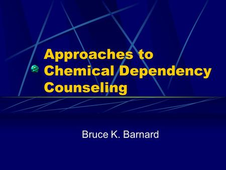 Approaches to Chemical Dependency Counseling Bruce K. Barnard.