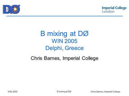 Chris Barnes, Imperial CollegeWIN 2005 B mixing at DØ B mixing at DØ WIN 2005 Delphi, Greece Chris Barnes, Imperial College.