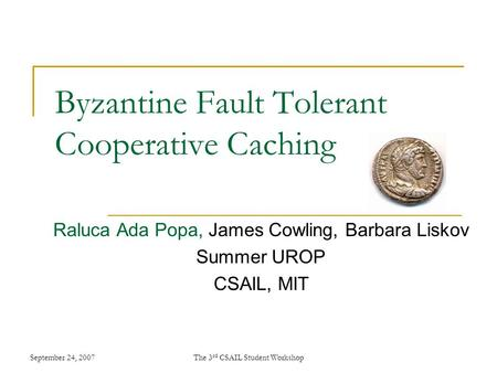 September 24, 2007The 3 rd CSAIL Student Workshop Byzantine Fault Tolerant Cooperative Caching Raluca Ada Popa, James Cowling, Barbara Liskov Summer UROP.