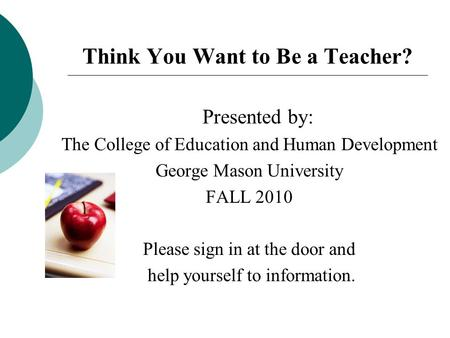 Think You Want to Be a Teacher? Presented by: The College of Education and Human Development George Mason University FALL 2010 Please sign in at the door.