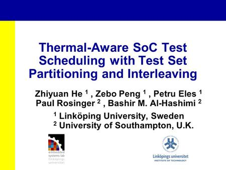 Thermal-Aware SoC Test Scheduling with Test Set Partitioning and Interleaving Zhiyuan He 1, Zebo Peng 1, Petru Eles 1 Paul Rosinger 2, Bashir M. Al-Hashimi.