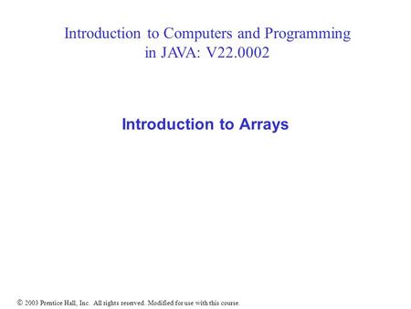  2003 Prentice Hall, Inc. All rights reserved. Modified for use with this course. Introduction to Arrays Introduction to Computers and Programming in.