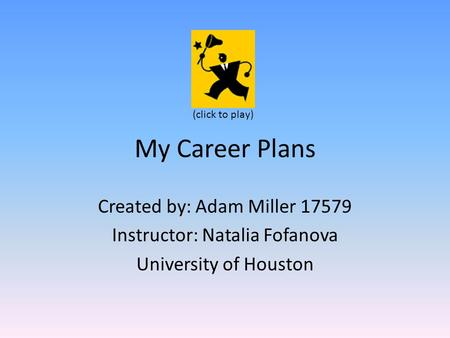 My Career Plans Created by: Adam Miller 17579 Instructor: Natalia Fofanova University of Houston (click to play)