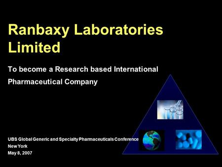 Ranbaxy Laboratories Limited To become a Research based International Pharmaceutical Company UBS Global Generic and Specialty Pharmaceuticals Conference.