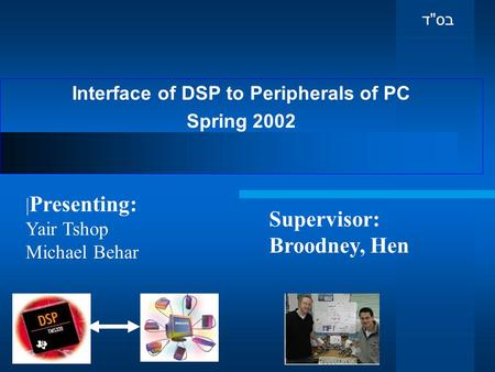 Interface of DSP to Peripherals of PC Spring 2002 Supervisor: Broodney, Hen | Presenting: Yair Tshop Michael Behar בס  ד.