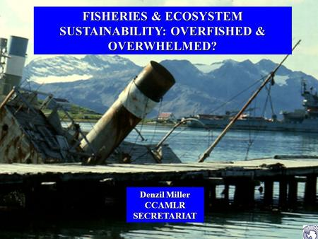 FISHERIES & ECOSYSTEM SUSTAINABILITY: OVERFISHED & OVERWHELMED? Denzil Miller CCAMLR SECRETARIAT.