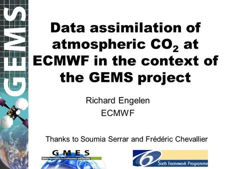 Data assimilation of atmospheric CO 2 at ECMWF in the context of the GEMS project Richard Engelen ECMWF Thanks to Soumia Serrar and Frédéric Chevallier.