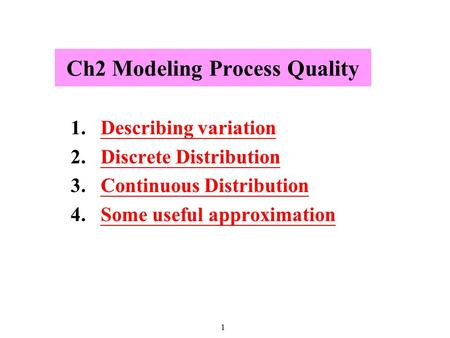 1 Ch2 Modeling Process Quality 1.Describing variationDescribing variation 2.Discrete DistributionDiscrete Distribution 3.Continuous DistributionContinuous.