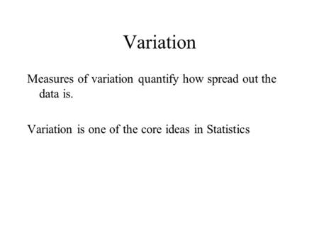 Variation Measures of variation quantify how spread out the data is.
