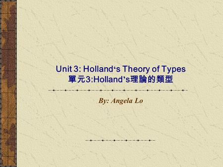 Unit 3: Holland ' s Theory of Types 單元 3:Holland ' s 理論的類型 By: Angela Lo.