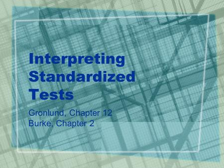 Interpreting Standardized Tests Gronlund, Chapter 12 Burke, Chapter 2.